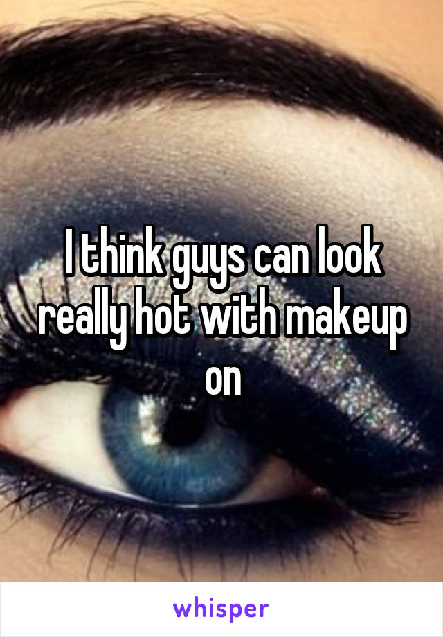 I think guys can look really hot with makeup on
