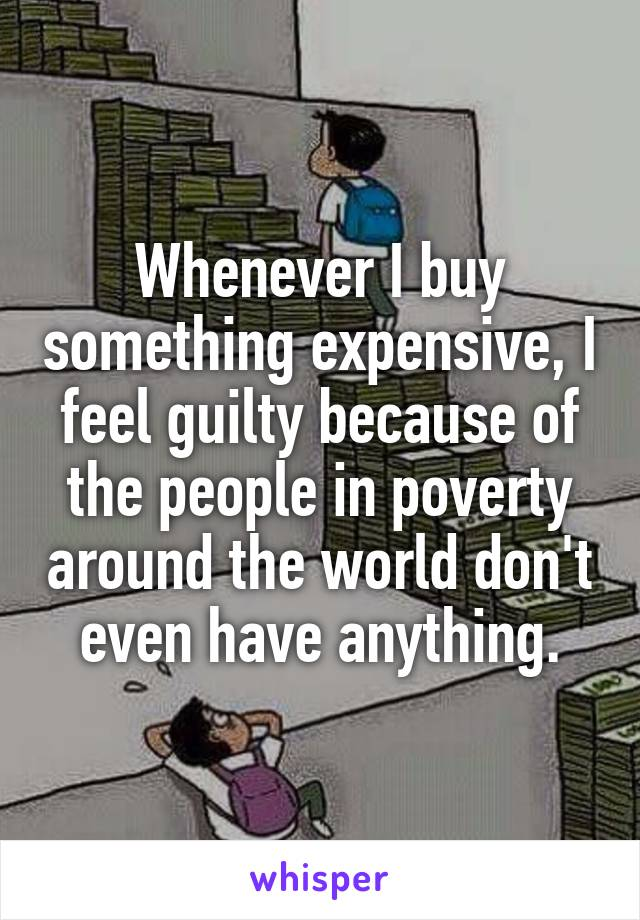Whenever I buy something expensive, I feel guilty because of the people in poverty around the world don't even have anything.