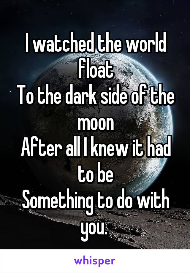 I watched the world float To the dark side of the moon After all I knew it had to be Something to do with you.