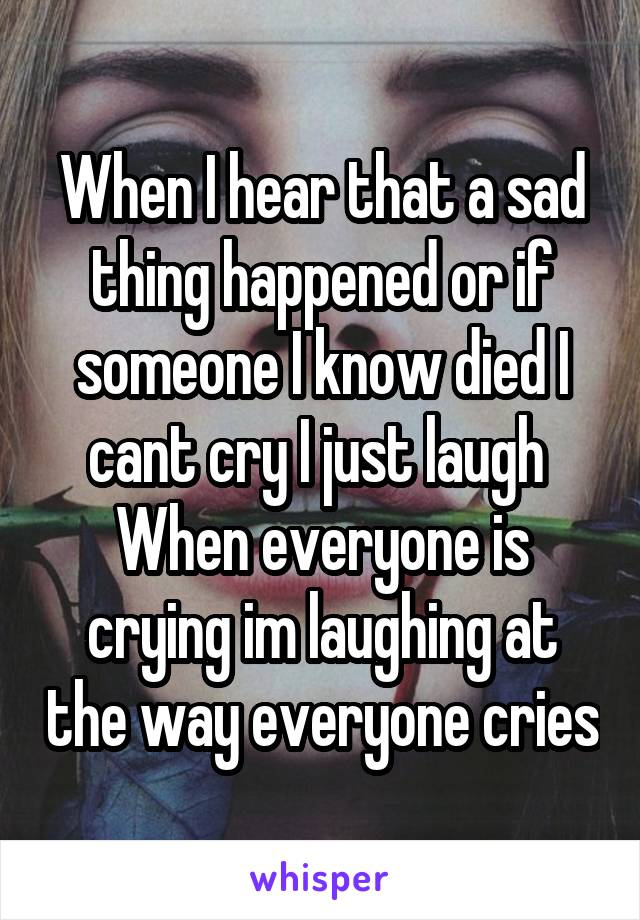 When I hear that a sad thing happened or if someone I know died I cant cry I just laugh  When everyone is crying im laughing at the way everyone cries
