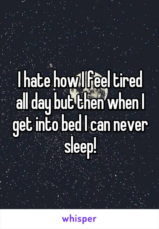 I hate how I feel tired all day but then when I get into bed I can never sleep!