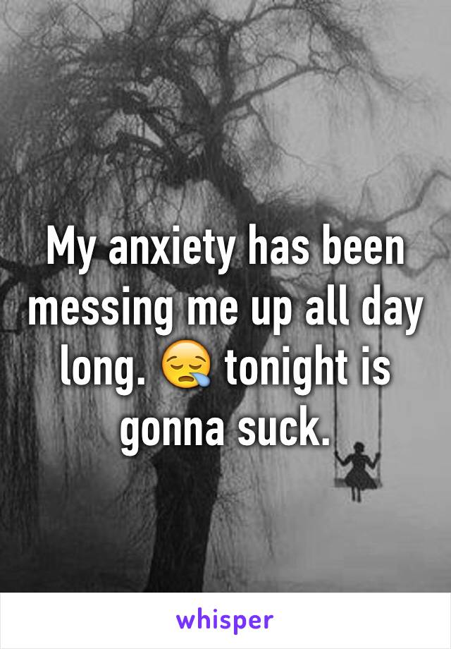 My anxiety has been messing me up all day long. 😪 tonight is gonna suck.
