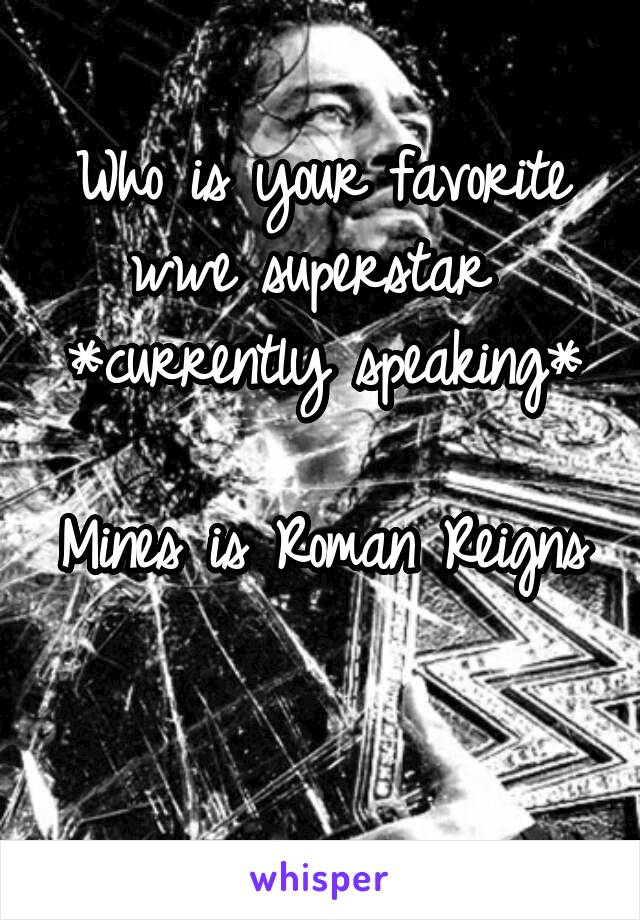 Who is your favorite wwe superstar  *currently speaking*  Mines is Roman Reigns