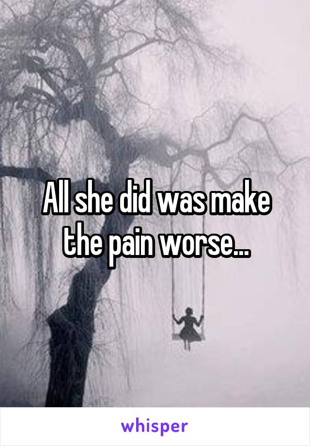 All she did was make the pain worse...