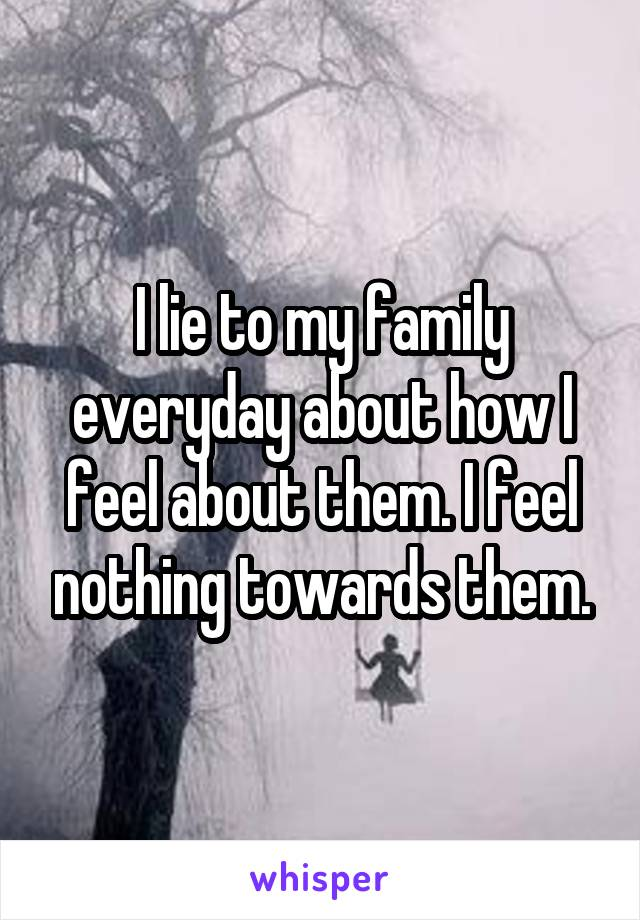 I lie to my family everyday about how I feel about them. I feel nothing towards them.