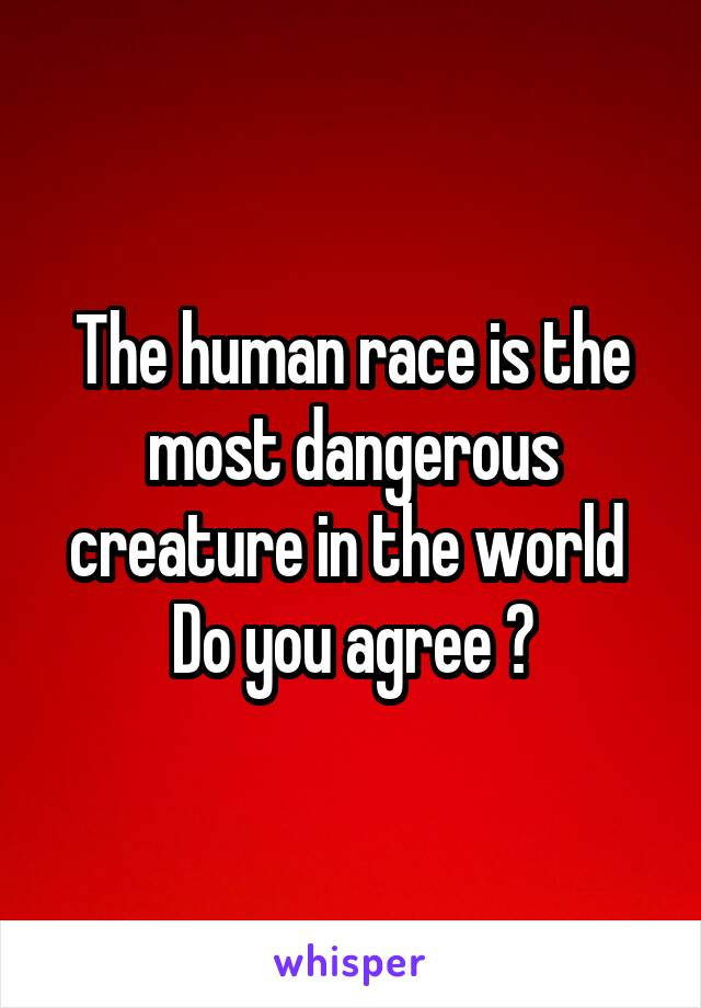 The human race is the most dangerous creature in the world  Do you agree ?