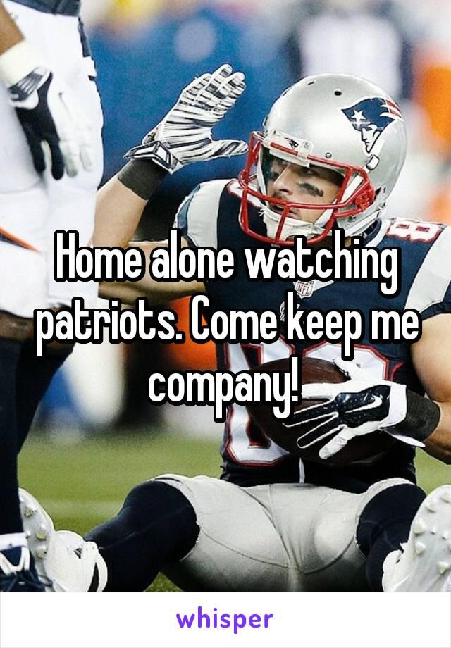 Home alone watching patriots. Come keep me company!