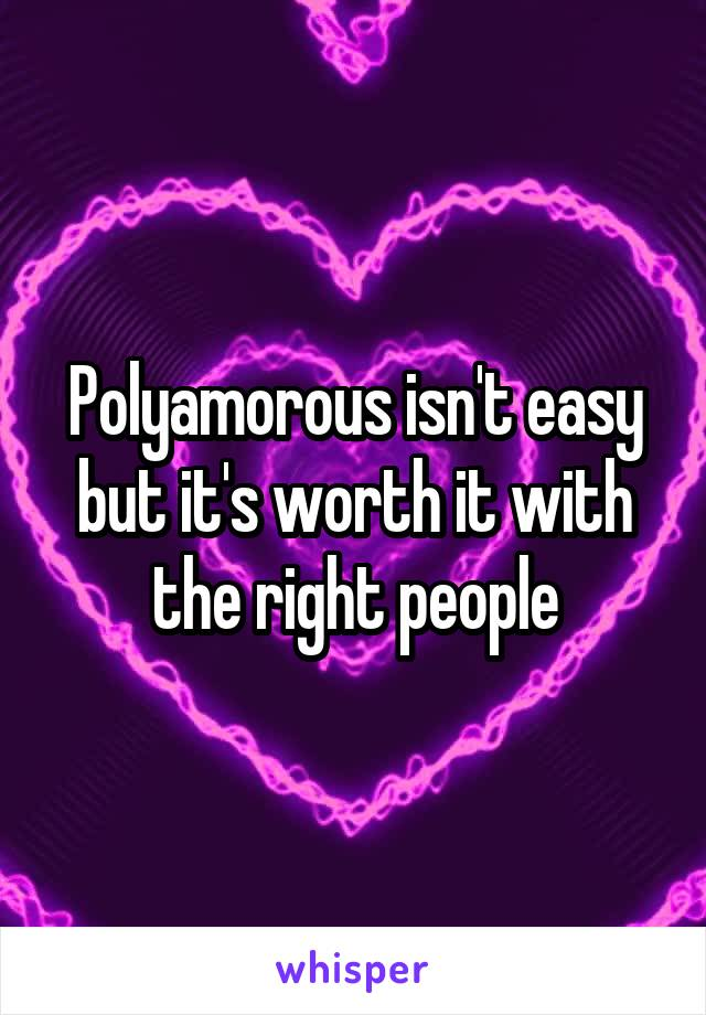 Polyamorous isn't easy but it's worth it with the right people