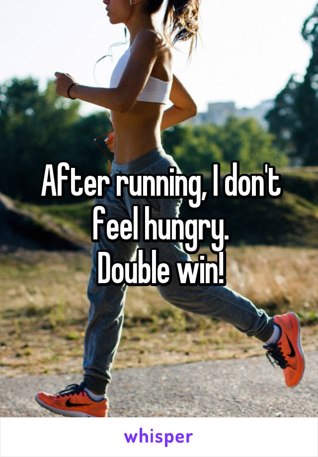 After running, I don't feel hungry. Double win!