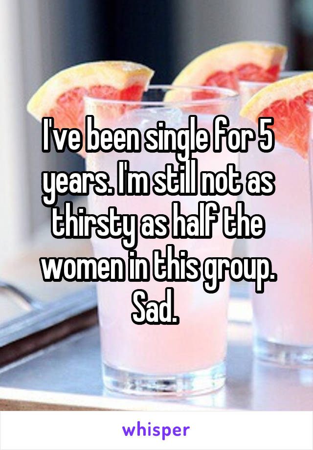 I've been single for 5 years. I'm still not as thirsty as half the women in this group. Sad.