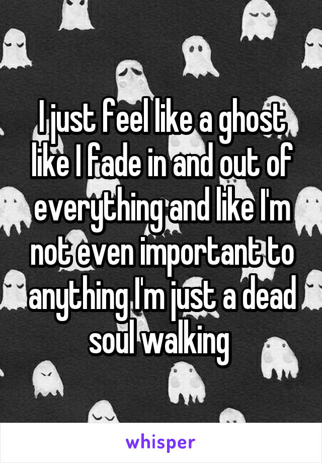 I just feel like a ghost like I fade in and out of everything and like I'm not even important to anything I'm just a dead soul walking