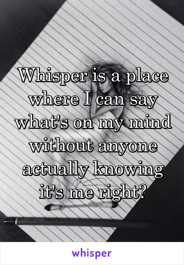 Whisper is a place where I can say what's on my mind without anyone actually knowing it's me right?