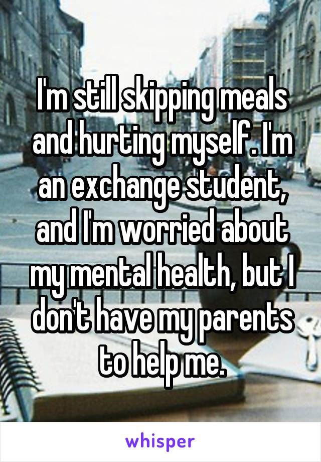 I'm still skipping meals and hurting myself. I'm an exchange student, and I'm worried about my mental health, but I don't have my parents to help me.