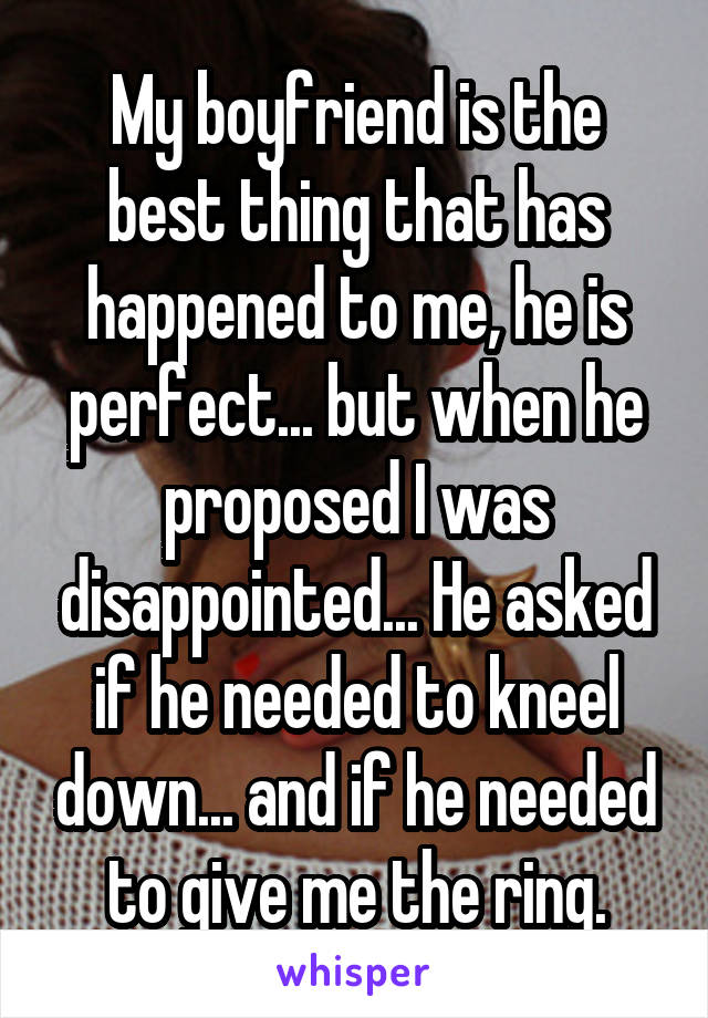 My boyfriend is the best thing that has happened to me, he is perfect... but when he proposed I was disappointed... He asked if he needed to kneel down... and if he needed to give me the ring.