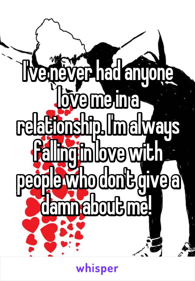 I've never had anyone love me in a relationship. I'm always falling in love with people who don't give a damn about me!