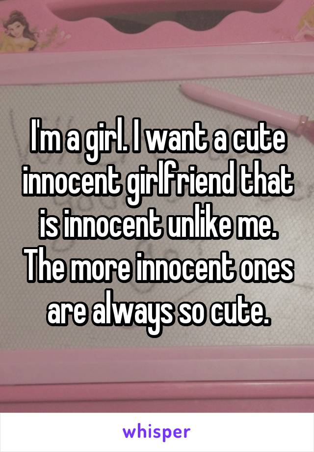 I'm a girl. I want a cute innocent girlfriend that is innocent unlike me. The more innocent ones are always so cute.