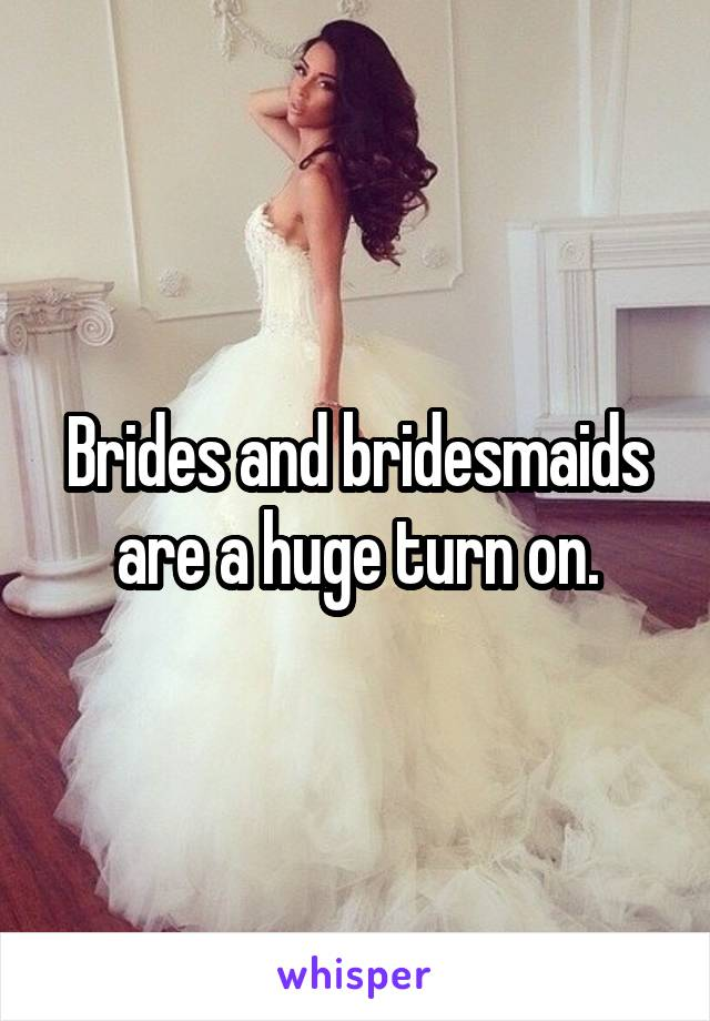 Brides and bridesmaids are a huge turn on.