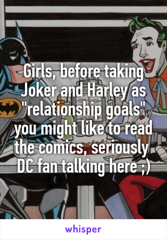 """Girls, before taking Joker and Harley as """"relationship goals"""" you might like to read the comics, seriously  DC fan talking here ;)"""
