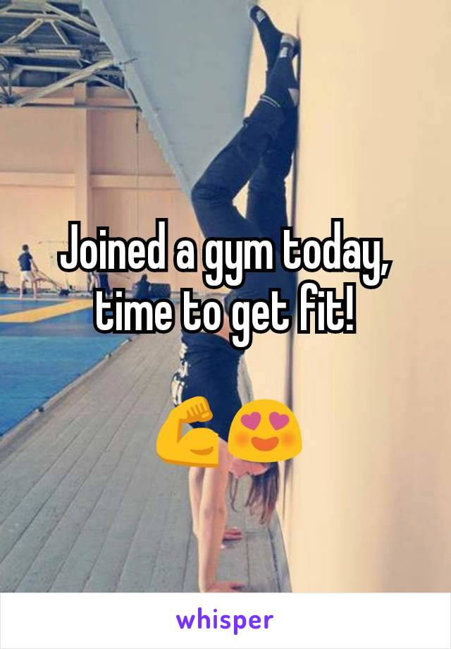 Joined a gym today, time to get fit!  💪😍