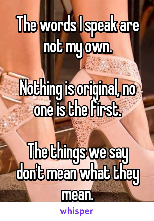 The words I speak are not my own.  Nothing is original, no one is the first.  The things we say don't mean what they mean.