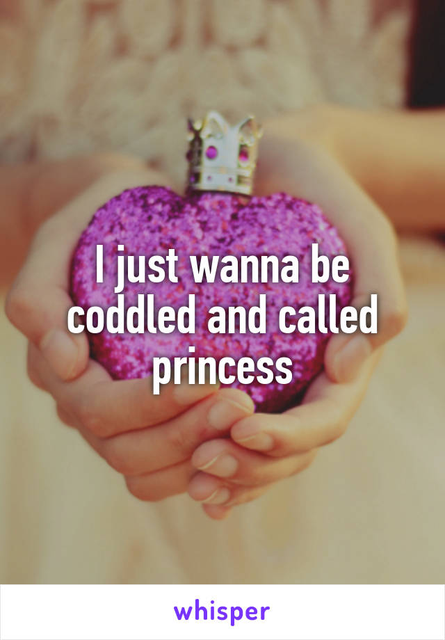 I just wanna be coddled and called princess