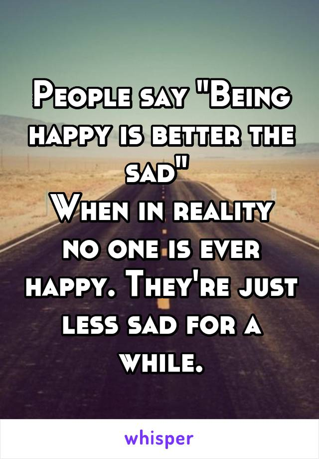 "People say ""Being happy is better the sad""  When in reality no one is ever happy. They're just less sad for a while."