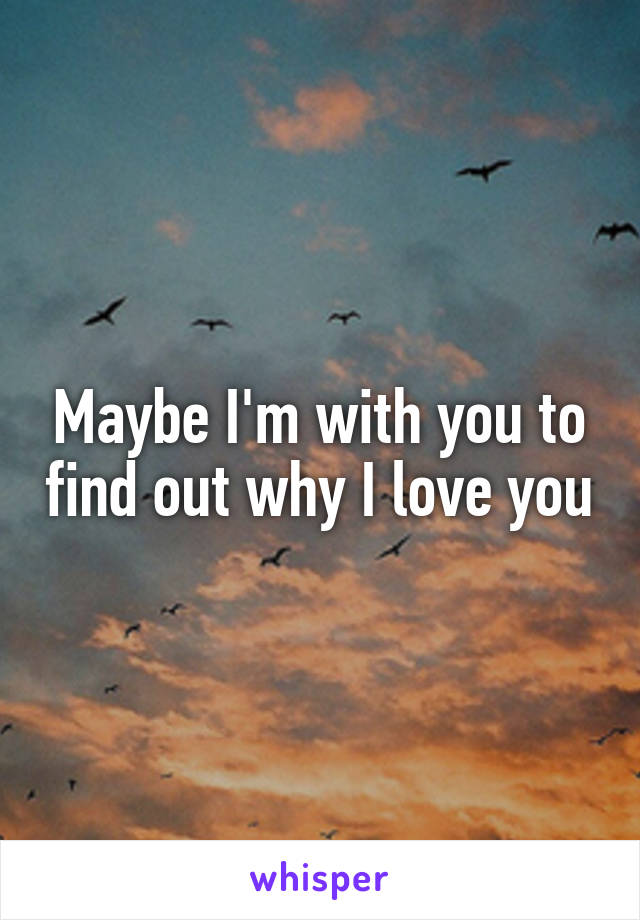 Maybe I'm with you to find out why I love you