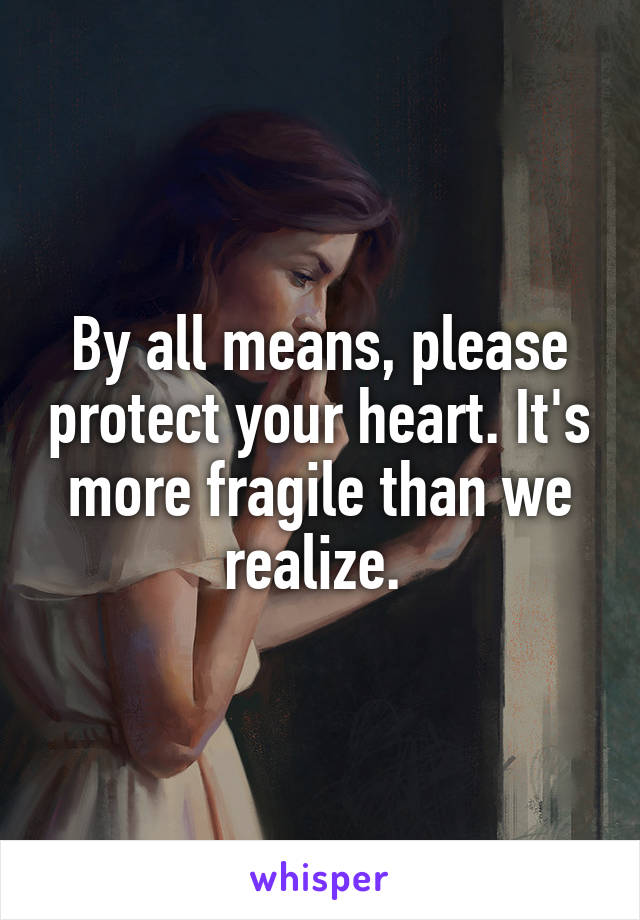 By all means, please protect your heart. It's more fragile than we realize.