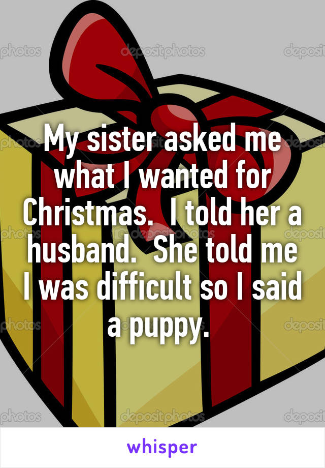 My sister asked me what I wanted for Christmas.  I told her a husband.  She told me I was difficult so I said a puppy.