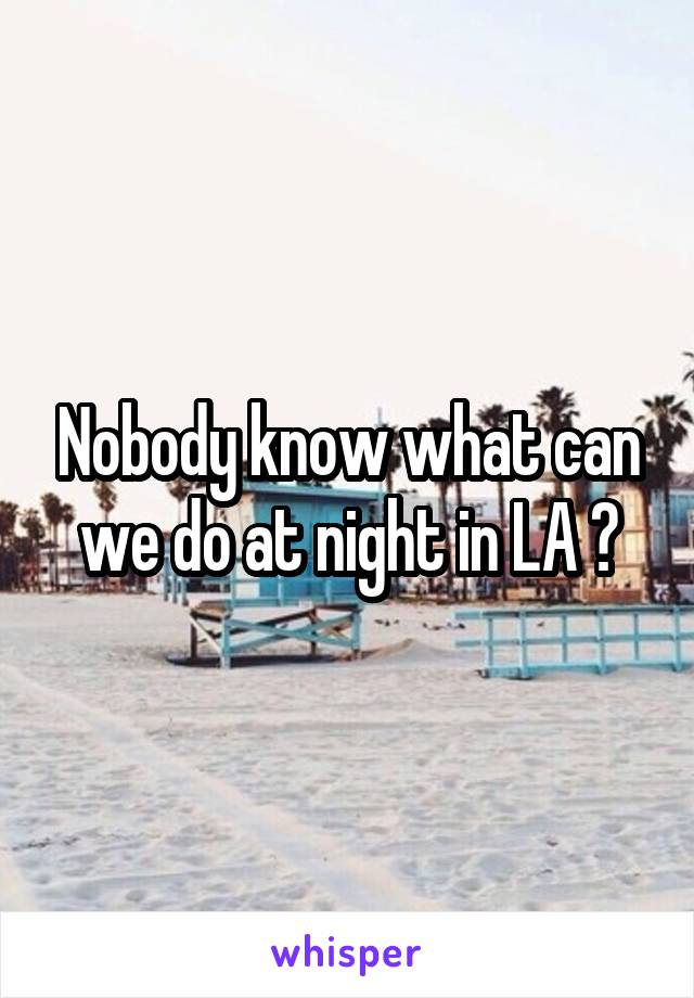 Nobody know what can we do at night in LA ?