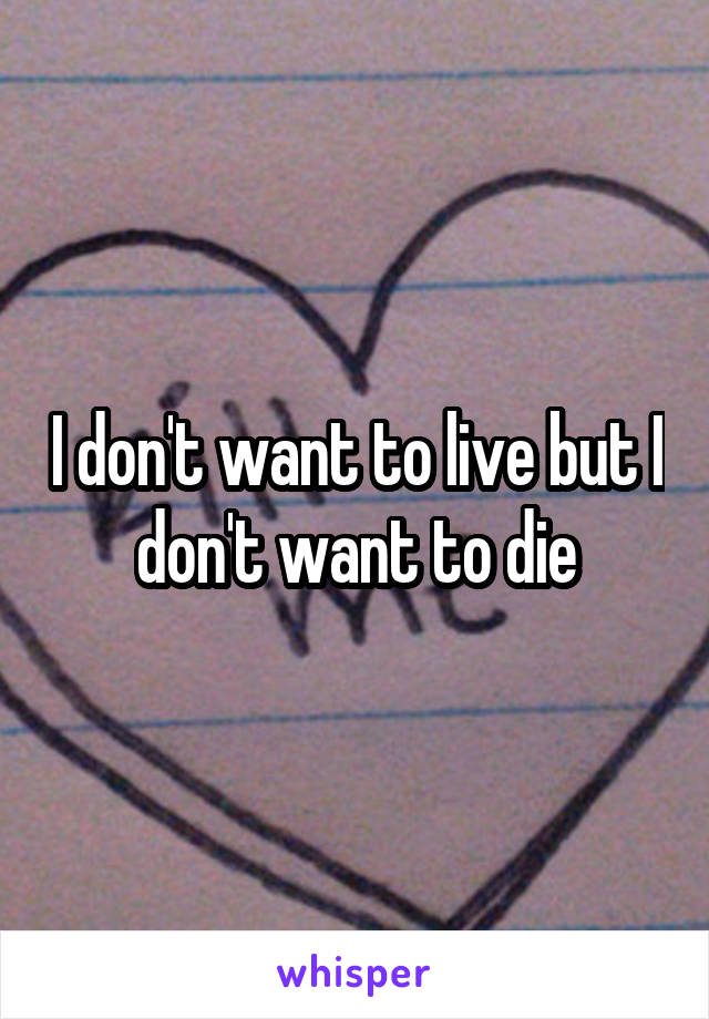 I don't want to live but I don't want to die