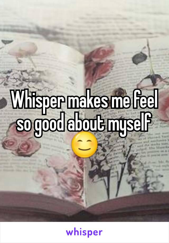 Whisper makes me feel so good about myself 😊