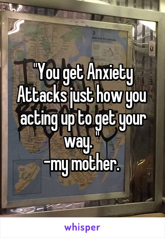 """""""You get Anxiety Attacks just how you  acting up to get your way. """"  -my mother."""
