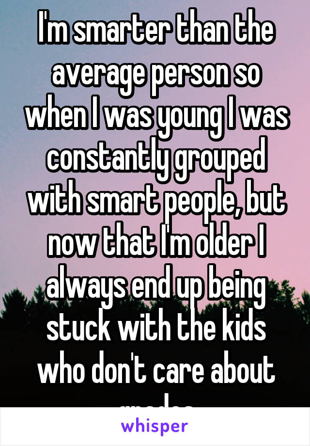 I'm smarter than the average person so when I was young I was constantly grouped with smart people, but now that I'm older I always end up being stuck with the kids who don't care about grades
