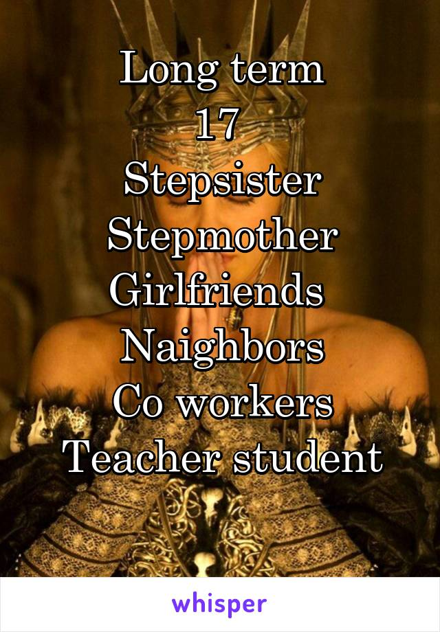 Long term 17  Stepsister Stepmother Girlfriends  Naighbors Co workers Teacher student