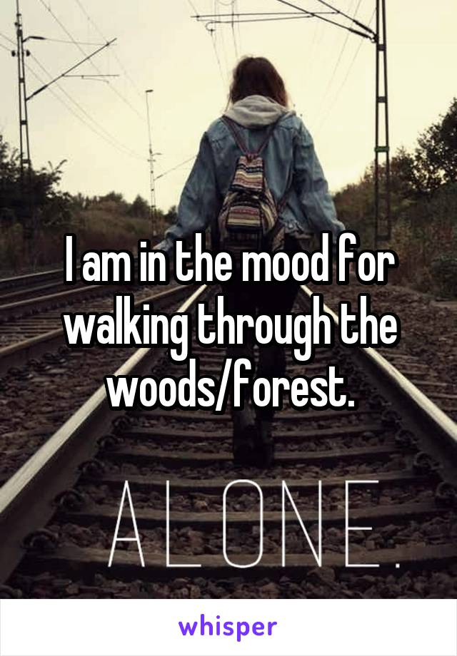 I am in the mood for walking through the woods/forest.