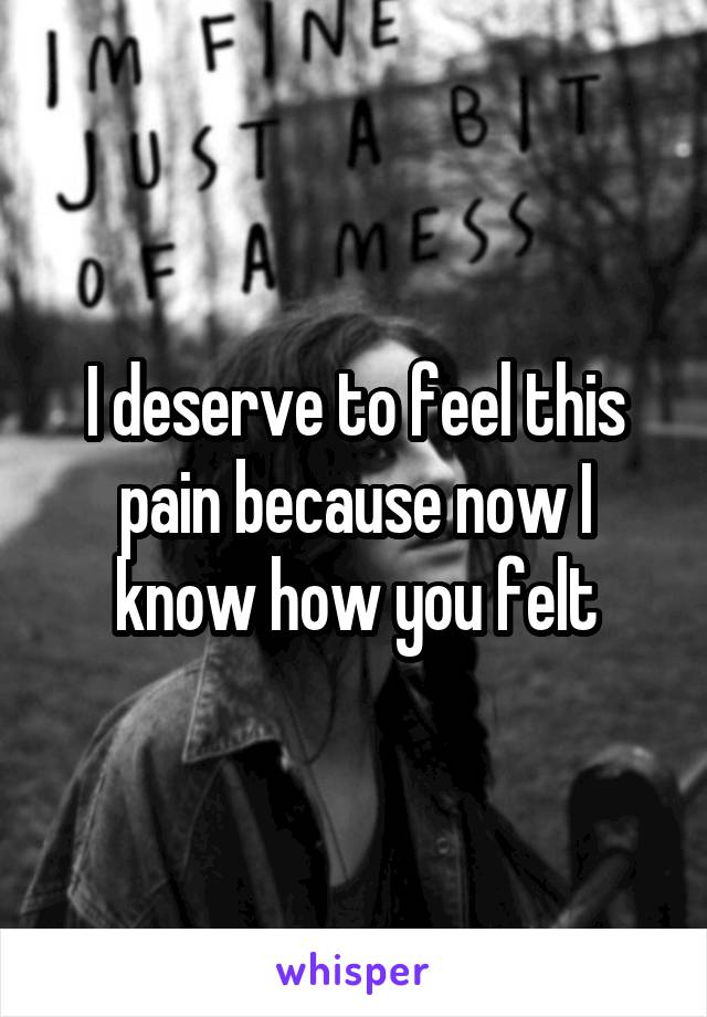 I deserve to feel this pain because now I know how you felt