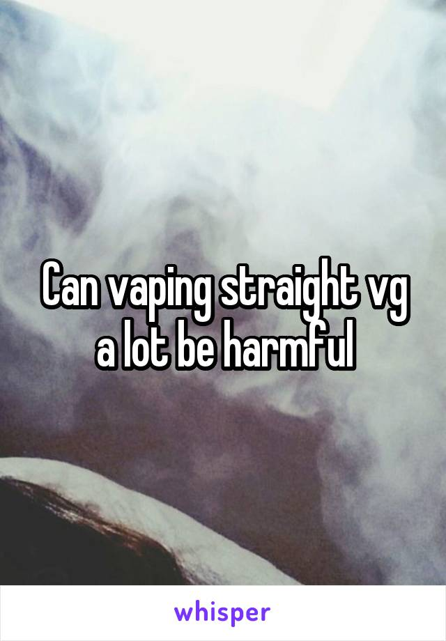 Can vaping straight vg a lot be harmful