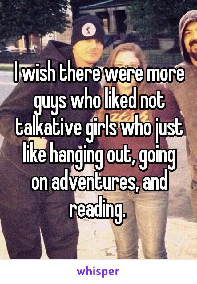 I wish there were more guys who liked not talkative girls who just like hanging out, going on adventures, and reading.
