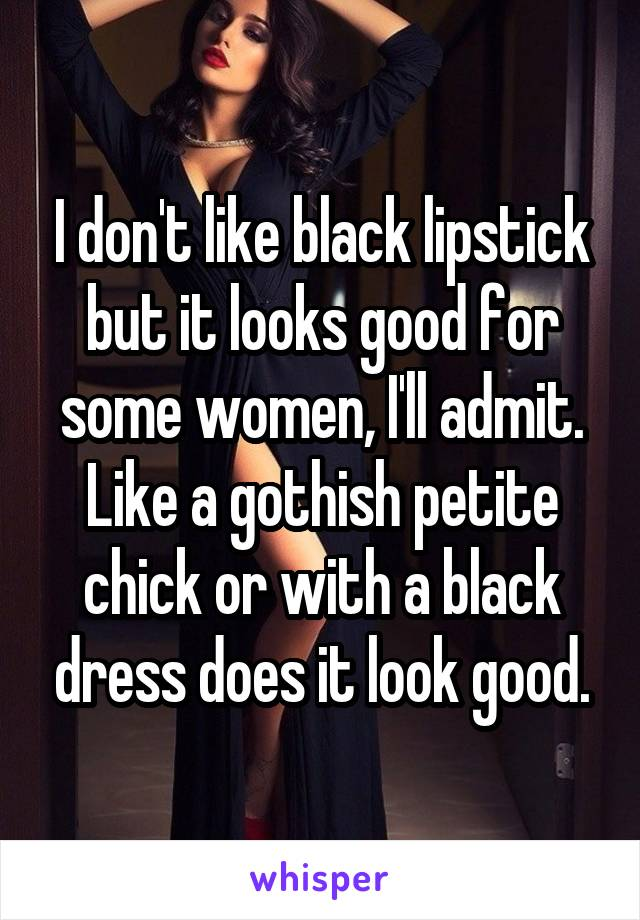I don't like black lipstick but it looks good for some women, I'll admit. Like a gothish petite chick or with a black dress does it look good.