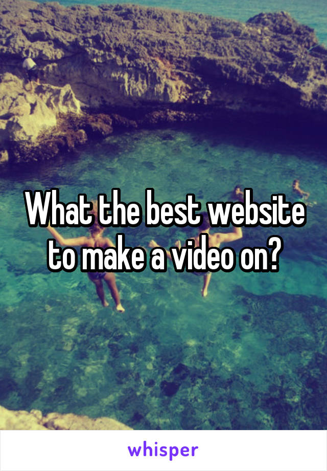 What the best website to make a video on?