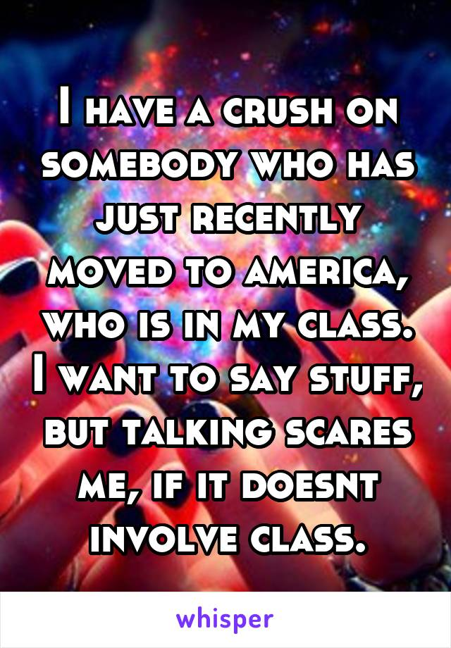 I have a crush on somebody who has just recently moved to america, who is in my class. I want to say stuff, but talking scares me, if it doesnt involve class.