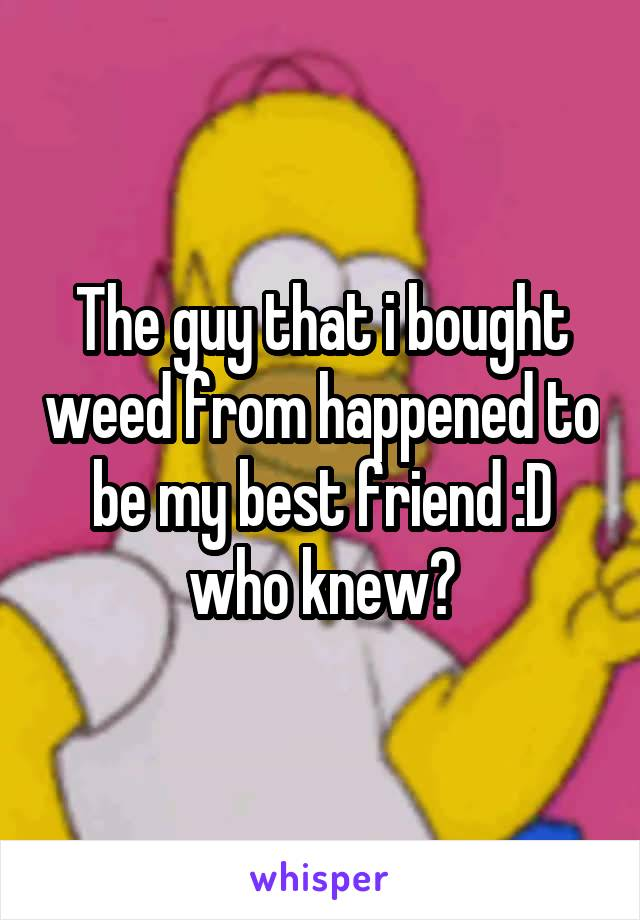 The guy that i bought weed from happened to be my best friend :D who knew?