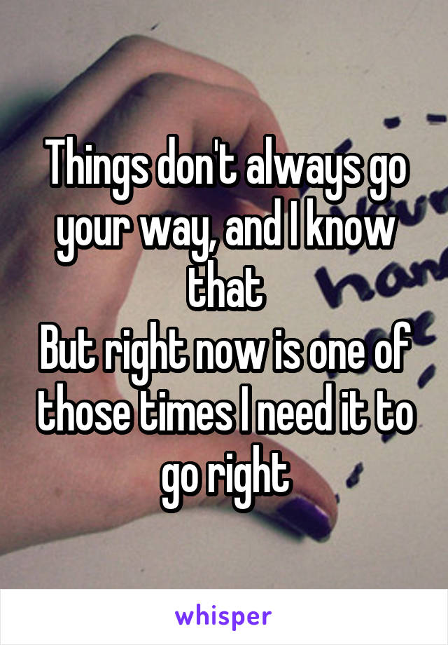 Things don't always go your way, and I know that But right now is one of those times I need it to go right
