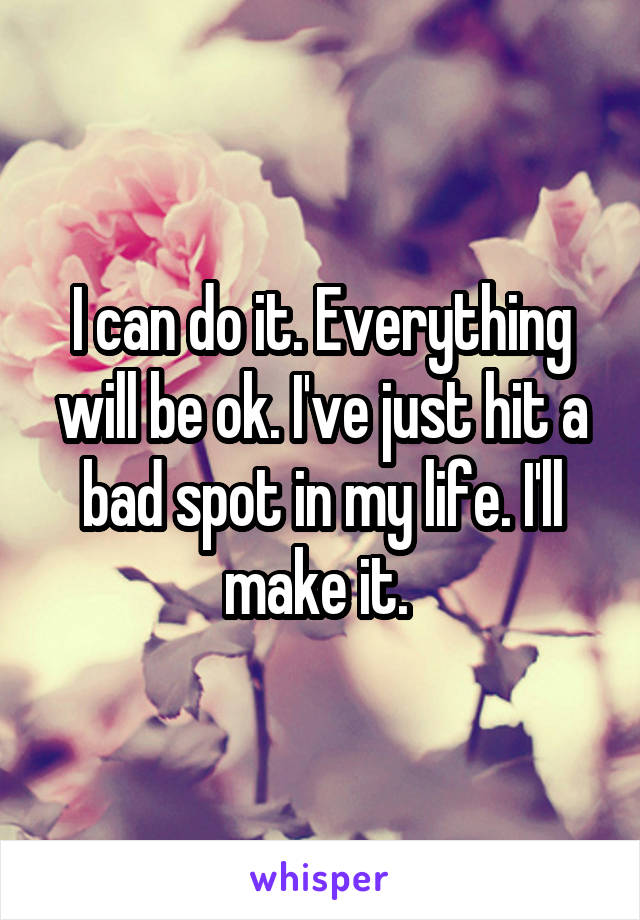 I can do it. Everything will be ok. I've just hit a bad spot in my life. I'll make it.