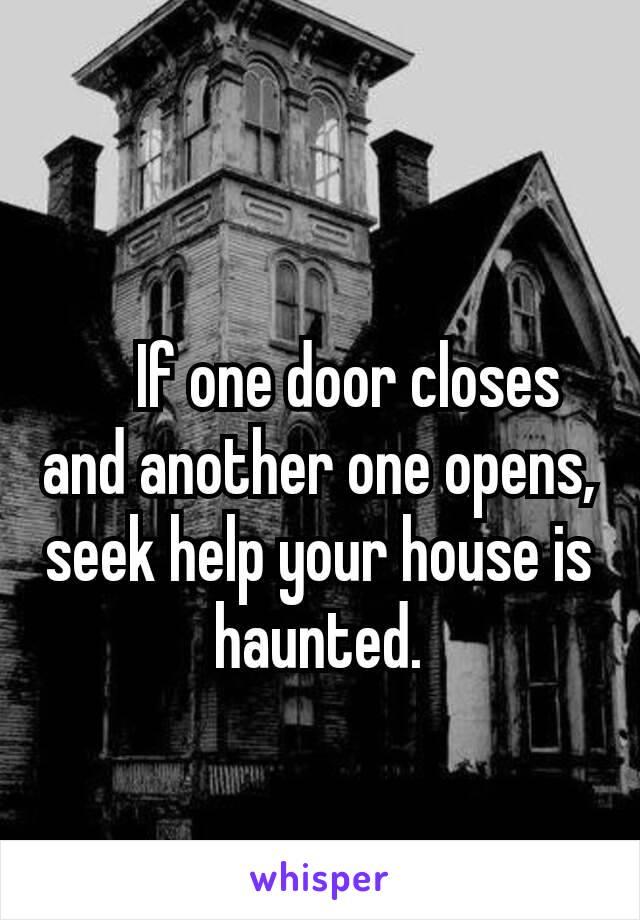 If one door closes and another one opens, seek help your house is haunted.