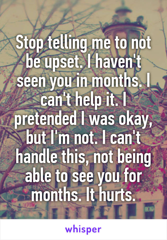 Stop telling me to not be upset. I haven't seen you in months. I can't help it. I pretended I was okay, but I'm not. I can't handle this, not being able to see you for months. It hurts.
