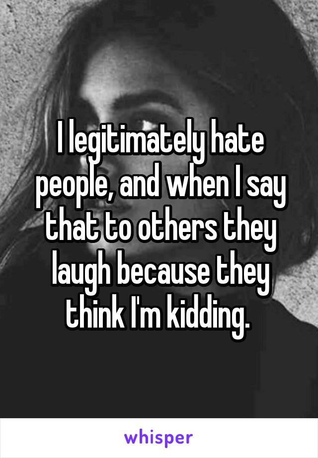I legitimately hate people, and when I say that to others they laugh because they think I'm kidding.