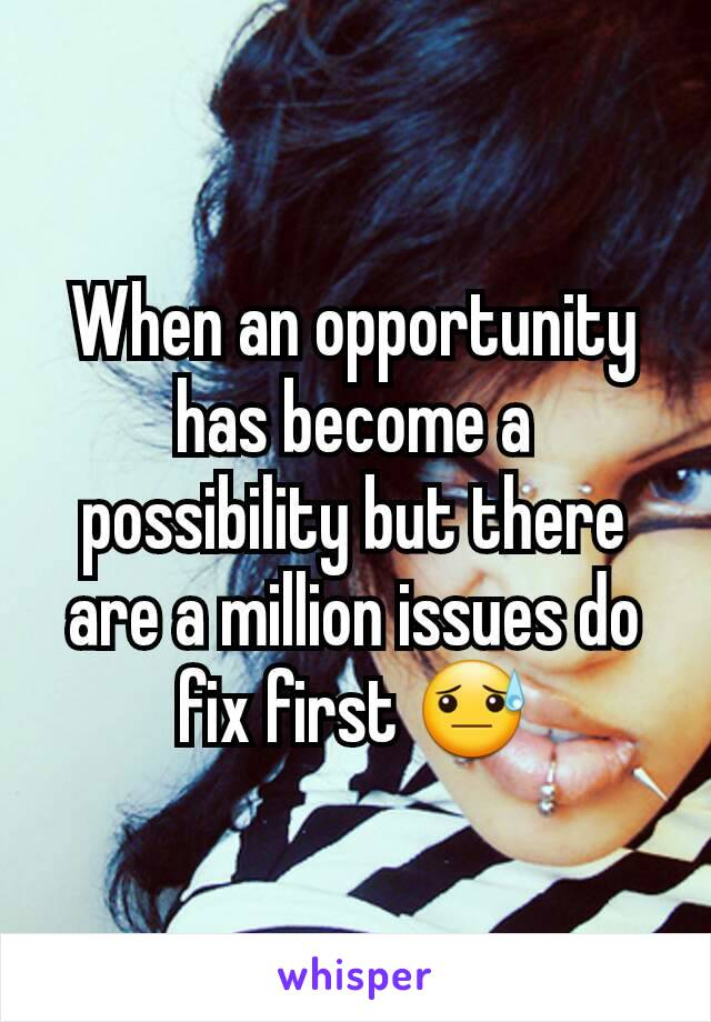 When an opportunity has become a possibility but there are a million issues do fix first 😓