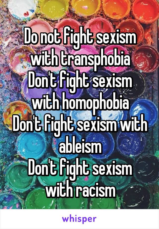 Do not fight sexism with transphobia Don't fight sexism with homophobia Don't fight sexism with ableism Don't fight sexism with racism